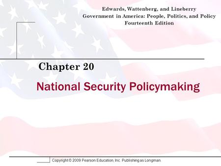 Copyright © 2009 Pearson Education, Inc. Publishing as Longman. National Security Policymaking Chapter 20 Edwards, Wattenberg, and Lineberry Government.