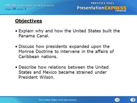 Objectives Explain why and how the United States built the Panama Canal. Discuss how presidents expanded upon the Monroe Doctrine to intervene in the.