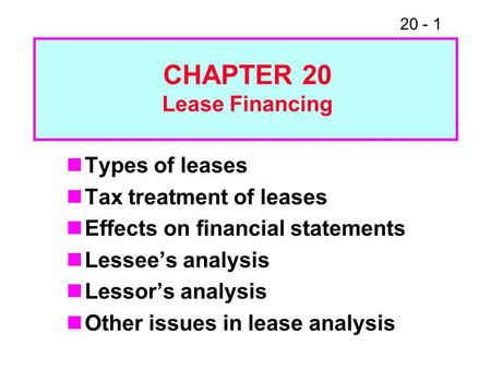 20 - 1 Types of leases Tax treatment of leases Effects on financial statements Lessee's analysis Lessor's analysis Other issues in lease analysis CHAPTER.