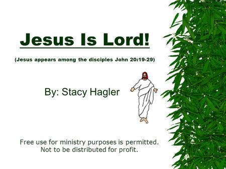Jesus Is Lord! (Jesus appears among the disciples John 20:19-29) By: Stacy Hagler Free use for ministry purposes is permitted. Not to be distributed for.