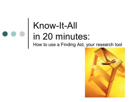 Know-It-All in 20 minutes: How to use a Finding Aid, your research tool.