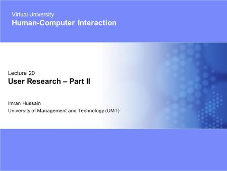 Virtual University - Human Computer Interaction 1 © Imran Hussain | UMT Imran Hussain University of Management and Technology (UMT) Lecture 20 User Research.