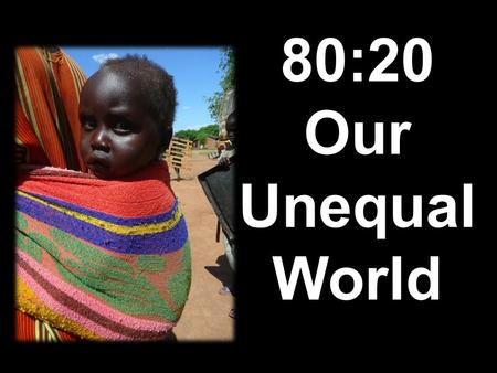 80:20 Our Unequal World. Our Unequal World Today, approximately 80% of the world's population live in the 'Third World' or 'Developing World', and for.