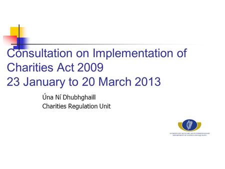 Consultation on Implementation of Charities Act 2009 23 January to 20 March 2013 Úna Ní Dhubhghaill Charities Regulation Unit.