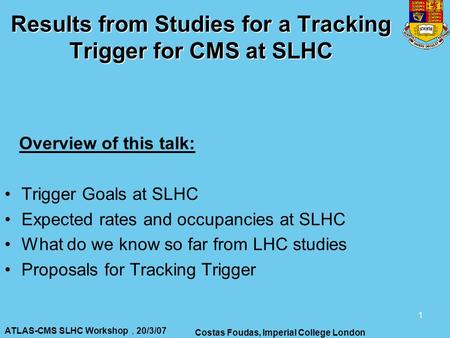 ATLAS-CMS SLHC Workshop, 20/3/07 Costas Foudas, Imperial College London 1 Results from Studies for a Tracking Trigger for CMS at SLHC Overview of this.