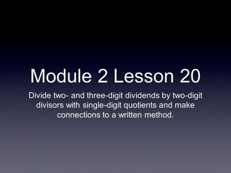 Module 2 Lesson 20 Divide two- and three-digit dividends by two-digit divisors with single-digit quotients and make connections to a written method.
