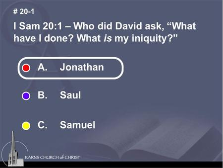 "I Sam 20:1 – Who did David ask, ""What have I done? What is my iniquity?"" # 20-1 A. Jonathan B. Saul C. Samuel."