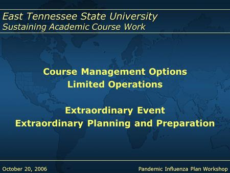 East Tennessee State University Sustaining Academic Course Work October 20, 2006Pandemic Influenza Plan Workshop Course Management Options Limited Operations.