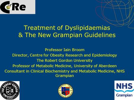 Treatment of Dyslipidaemias & The New Grampian Guidelines Professor Iain Broom Director, Centre for Obesity Research and Epidemiology The Robert Gordon.