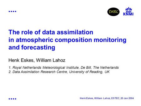 Henk Eskes, William Lahoz, ESTEC, 20 Jan 2004 The role of data assimilation in atmospheric composition monitoring and forecasting Henk Eskes, William Lahoz.