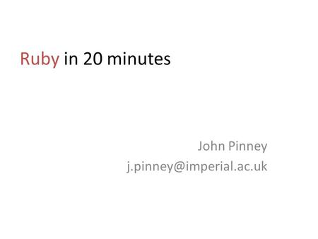John Pinney j.pinney@imperial.ac.uk Ruby in 20 minutes John Pinney j.pinney@imperial.ac.uk.