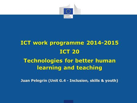 ICT work programme 2014-2015 ICT 20 Technologies for better human learning and teaching Juan Pelegrin (Unit G.4 - Inclusion, skills & youth)