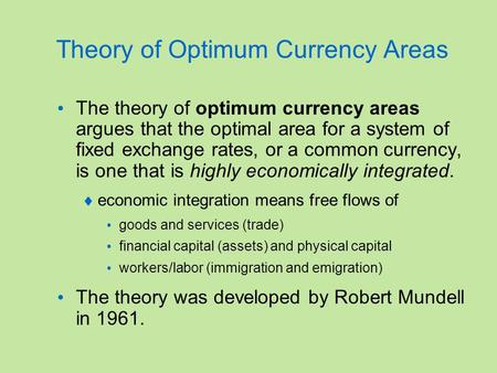 Theory of Optimum Currency Areas The theory of optimum currency areas argues that the optimal area for a system of fixed exchange rates, or a common currency,