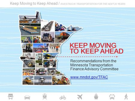 Keep Moving to Keep Ahead / INVESTING IN TRANSPORTATION FOR THE NEXT 20 YEARS Recommendations from the Minnesota Transportation Finance Advisory Committee.