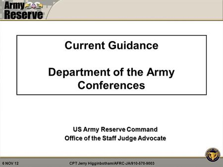 CPT Jerry Higginbotham/AFRC-JA/910-570-9003 6 NOV 12 Current Guidance Department of the Army Conferences US Army Reserve Command Office of the Staff Judge.