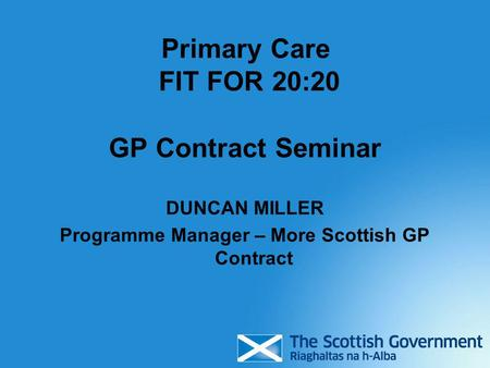 Primary Care FIT FOR 20:20 GP Contract Seminar DUNCAN MILLER Programme Manager – More Scottish GP Contract.