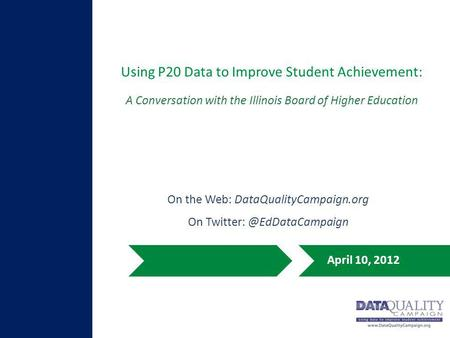 Using P20 Data to Improve Student Achievement: April 10, 2012 A Conversation with the Illinois Board of Higher Education On the Web: DataQualityCampaign.org.