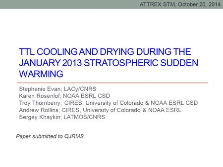 TTL COOLING AND DRYING DURING THE JANUARY 2013 STRATOSPHERIC SUDDEN WARMING Stephanie Evan; LACy/CNRS Karen Rosenlof; NOAA ESRL CSD Troy Thornberry; CIRES,