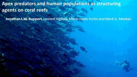 Apex predators and human populations as structuring agents on coral reefs Jonathan L.W. Ruppert, Laurent Vigliola, Marie-Josée Fortin and Mark G. Meekan.