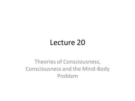 Lecture 20 Theories of Consciousness, Consciousness and the Mind-Body Problem.