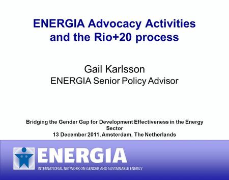 ENERGIA Advocacy Activities and the Rio+20 process ENERGIA Advocacy Activities and the Rio+20 process Gail Karlsson ENERGIA Senior Policy Advisor Bridging.