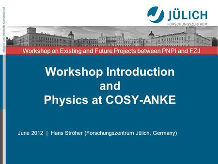 Mitglied der Helmholtz-Gemeinschaft Workshop Introduction and Physics at COSY-ANKE June 2012 | Hans Ströher (Forschungszentrum Jülich, Germany) Workshop.