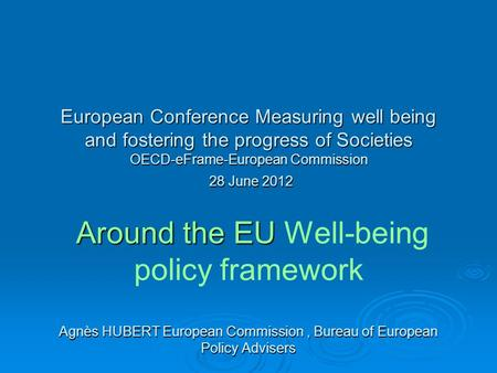 European Conference Measuring well being and fostering the progress of Societies OECD-eFrame-European Commission 28 June 2012 Around the EU Agnès HUBERT.