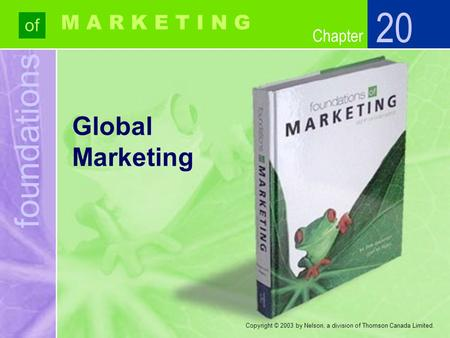 Foundations of Chapter M A R K E T I N G Copyright © 2003 by Nelson, a division of Thomson Canada Limited. Global Marketing 20.
