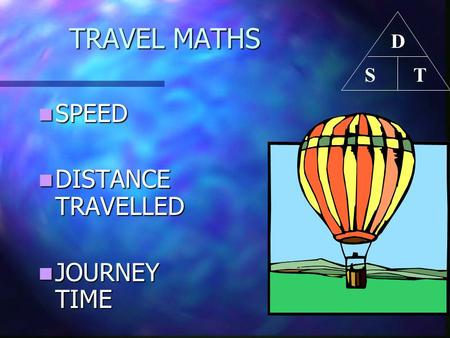 TRAVEL MATHS D T S SPEED DISTANCE TRAVELLED JOURNEY TIME.