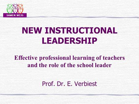 SAMEN WIJS NEW INSTRUCTIONAL <strong>LEADERSHIP</strong> Prof. Dr. E. Verbiest Effective professional learning of teachers and the role of the school leader.