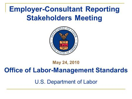 May 24, 2010 Office of Labor-Management Standards U.S. Department of Labor Employer-Consultant Reporting Stakeholders Meeting.