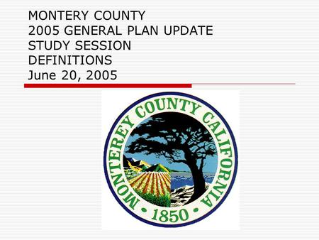MONTERY COUNTY 2005 GENERAL PLAN UPDATE STUDY SESSION DEFINITIONS June 20, 2005.