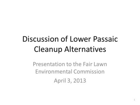 Discussion of Lower Passaic Cleanup Alternatives Presentation to the Fair Lawn Environmental Commission April 3, 2013 1.