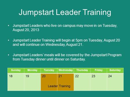 Jumpstart Leader Training Jumpstart Leaders who live on campus may move in on Tuesday, August 20, 2013 Jumpstart Leader Training will begin at 5pm on Tuesday,