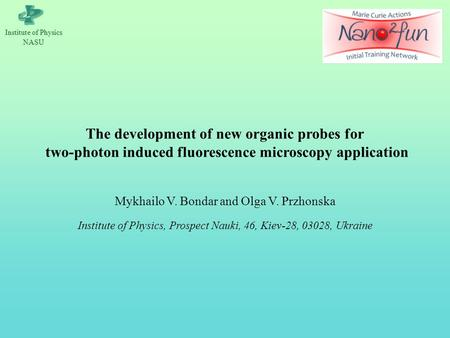 Іnstitute of Physics NASU The development of new organic probes for two-photon induced fluorescence microscopy application Mykhailo V. Bondar and Olga.