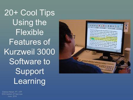 20+ Cool Tips Using the Flexible Features of Kurzweil 3000 Software to Support Learning Debbie Hebert, PT, ATP ESS Central AT Services June, 2014.