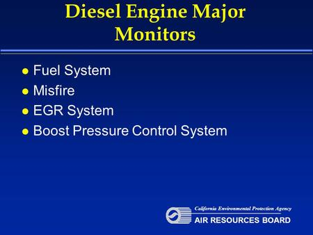 Diesel Engine Major Monitors l Fuel System l Misfire l EGR System l Boost Pressure Control System California Environmental Protection Agency AIR RESOURCES.