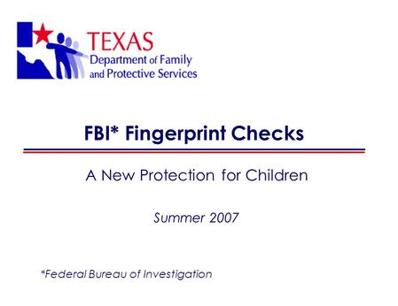 FBI* Fingerprint Checks A New Protection for Children Summer 2007 *Federal Bureau of Investigation.