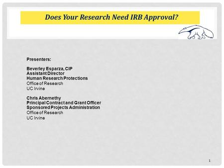 Does Your Research Need IRB Approval? Presenters: Beverley Esparza, CIP Assistant Director Human Research Protections Office of Research UC Irvine Chris.