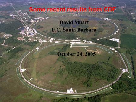 Some recent results from CDF David Stuart U.C. Santa Barbara October 24, 2005.