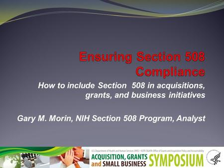 How to include Section 508 in acquisitions, grants, and business initiatives Gary M. Morin, NIH Section 508 Program, Analyst.