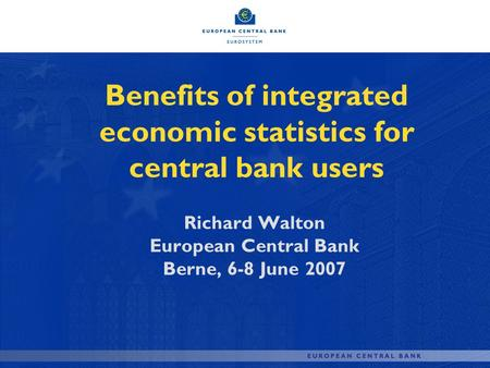 Benefits of integrated economic statistics for central bank users Richard Walton European Central Bank Berne, 6-8 June 2007.