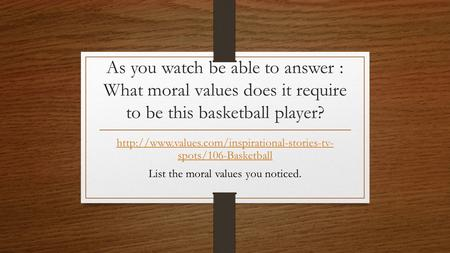 As you watch be able to answer : What moral values does it require to be this basketball player?  spots/106-Basketball.
