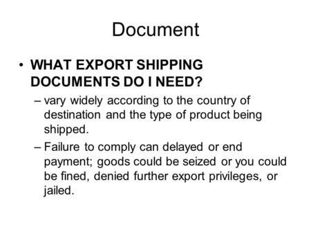 Document WHAT EXPORT SHIPPING DOCUMENTS DO I NEED? –vary widely according to the country of destination and the type of product being shipped. –Failure.