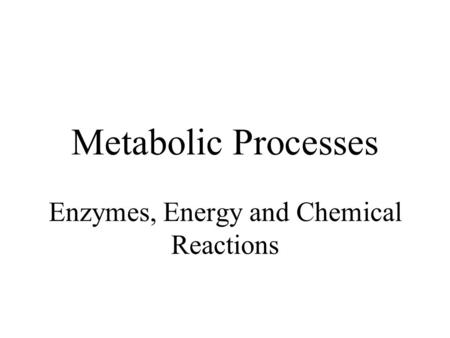 Metabolic Processes Enzymes, Energy and Chemical Reactions.