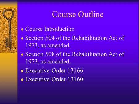 Course Outline  Course Introduction  Section 504 of the Rehabilitation Act of 1973, as amended.  Section 508 of the Rehabilitation Act of 1973, as amended.