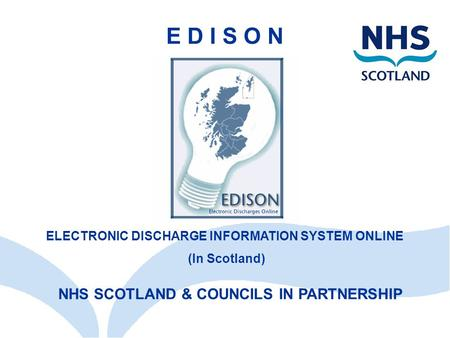 NHS SCOTLAND & COUNCILS IN PARTNERSHIP E D I S O N ELECTRONIC DISCHARGE INFORMATION SYSTEM ONLINE (In Scotland)