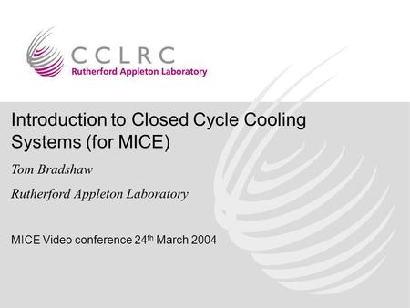 Introduction to Closed Cycle Cooling Systems (for MICE) Tom Bradshaw Rutherford Appleton Laboratory MICE Video conference 24 th March 2004.
