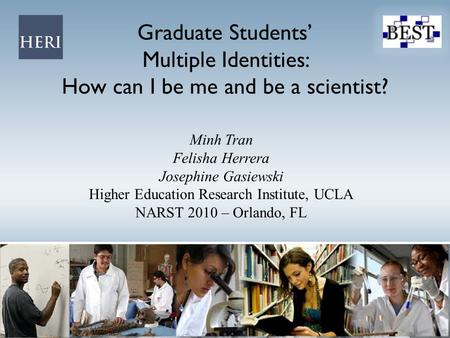 Graduate Students' Multiple Identities: How can I be me and be a scientist? Minh Tran Felisha Herrera Josephine Gasiewski Higher Education Research Institute,