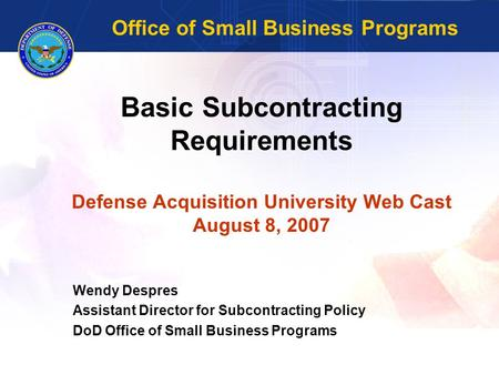 Basic Subcontracting Requirements Defense Acquisition University Web Cast August 8, 2007 Wendy Despres Assistant Director for Subcontracting Policy DoD.